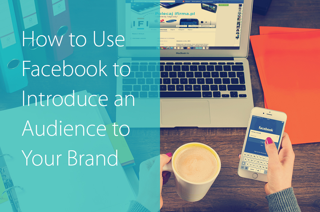 How to Use Facebook to Introduce Your Audience to Your Brand